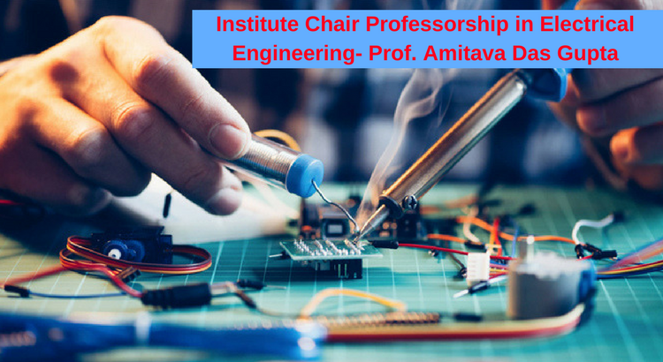 Institute Chair Professorship in Electrical Engineering- Prof. Amitava Das Gupta